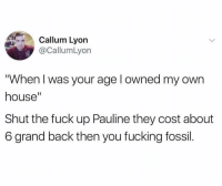 "Fucking, Yeah, and Fossil: Callum Lyon  @CallumLyon  ""When I was your age l owned my own  house""  Shut the fuck up Pauline they cost about  6 grand back then you fucking fossil Yeah Pauline 😤😂 https://t.co/jxJVJU6CZ7"