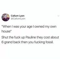 """Old people these days: Callum Lyon  @CallumLyon  When I was your age l owned my own  house""""  Shut the fuck up Pauline they cost about  6 grand back then you fucking fossil. Old people these days"""