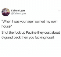 """Savage! 😂 https://t.co/cJqC71P2Bq: Callum Lyon  @CallumLyon  """"When I was your age l owned my own  house""""  Shut the fuck up Pauline they cost about  6 grand back then you fucking fossil. Savage! 😂 https://t.co/cJqC71P2Bq"""