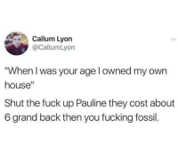 """Pauline. 😂: Callum Lyon  @CallumLyon  When I was your age l owned my own  house""""  Shut the fuck up Pauline they cost about  6 grand back then you fucking fossil. Pauline. 😂"""