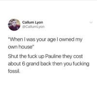 """Fucking, Fossil, and Fuck: Callum Lyon  @CallumLyon  When I was your age l owned my  own house""""  Shut the fuck up Pauline they cost  about 6 grand back then you fucking  fossil. You old Bag"""