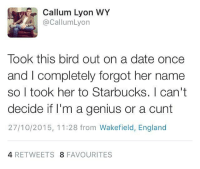 England, Memes, and Cunt: Callum Lyon WY  @Callum Lyon  Took this bird out on a date once  and I completely forgot her name  so I took her to Starbucks. I can't  decide if I'm a genius or a cunt  27/10/2015, 11:28 from Wakefield, England  4 RETWEETS  8 FAVOURITES Well played...