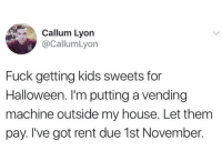 Halloween, My House, and Fuck: Callum Lyorn  @CallumLyon  Fuck getting kids sweets for  Halloween. I'm putting a vending  machine outside my house. Let them  pay. I've got rent due 1st November.