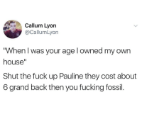 "Fucking, Fossil, and Fuck: Callum Lyorn  @CallumLyon  When I was your age l owned my own  house""  Shut the fuck up Pauline they cost about  6 grand back then you fucking fossil."