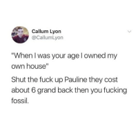 """Fucking Pauline 😒: Callum Lyorn  @CallumLyon  When I was your age l owned my  own house""""  Shut the fuck up Pauline they cost  about 6 grand back then you fucking  fossil Fucking Pauline 😒"""