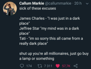 "Be Like, Shut Up, and Sorry: Callum Markie @callummarkie 20 h v  sick of these excuses  James Charles - ""l was just in a dark  place""  Jeffree Star ""my mind was in a dark  place  Tati - ""im so sorry this all came from a  really dark place""  shut up you're all millionaires, just go buy  a lamp or something  174 t0 7 311 57,7K It be like that"