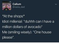 """Dad, Avocado, and House: Callum  @rasta_dad  *At the shops*  ldiot millenial: """"duhhh can I have a  million dollars of avocado""""  Me (smiling wisely): """"One house  please""""."""
