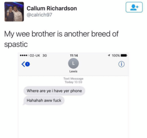 Spasticity: Callum Richardson  @calrich97  My wee brother is another breed of  spastic  O2-UK 3G  11:14  100%  Lewis  Text Message  Today 10:59  Where are ye i have yer phone  Hahahah aww fuck