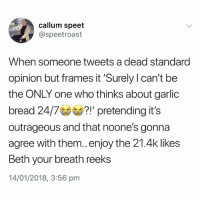 Fuck, Garlic Bread, and British: callum speet  @speetroast  When someone tweets a dead standard  opinion but frames it 'Surely l can't be  the ONLY one who thinks about garlic  bread 24/7!' pretending it's  outrageous and that noone's gonna  agree with them..enjoy the 21.4k likes  Beth your breath reeks  14/01/2018, 3:56 pm FUCK SAKE😂😂😂