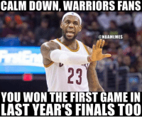 Finals, Nba, and Game: CALM DOWN, WARRIORS FANS  ONBAMEMES  YOU WON THE FIRST GAME IN  LAST YEAR'S FINALS TOO Not so fast #Warriors Nation