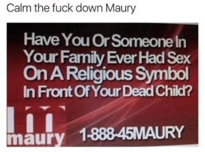 Little bit extreme (i.imgur.com): Calm the fuck down Maury  Have You Or Someone In  Your Family Ever Had Sex  On AReligious Symbol  In Front Of Your Dead Child?  maury 1-888-45MAURY Little bit extreme (i.imgur.com)