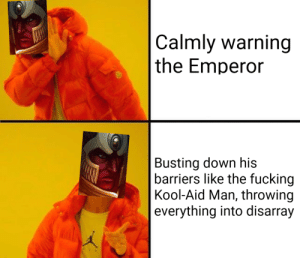 Fucking, Kool Aid, and Down: Calmly warning  the Emperor  Busting down his  barriers like the fucking  Kool-Aid Man, throwing  everything into disarray Magnus did nothing wrong