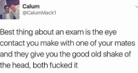 Memes, London, and Fuck It: Calum  Calum Mack  Best thing about an exam is the eye  contact you make with one of your mates  and they give you the good old shake of  the head, both fucked it 😂😂😂😂 comedy funny haha tagafriend igdaily banter lol tagafriend winter classic tbt uk london 2017 meme twitter