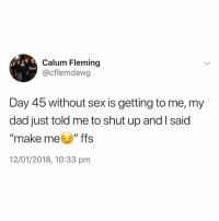 """Dad, Sex, and Shut Up: Calum Fleming  @cflemdawg  Day 45 without sex is getting to me, my  dad just told me to shut up and l said  """"make meソ""""ffs  12/01/2018, 10:33 pm Do not, I repeat, DO NOT follow @jokezar if you are easily offended😳😱"""