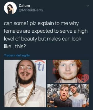 Tumblr, Best, and Blog: Calum  @MrReidPerry  can some1 plz explain to me why  females are expected to serve a high  level of beauty but males can look  like.. this?  Traducir del inglés beaky-peartree:  gaylor-moon:  LMFAOOOOO BYE  don't forget the best part