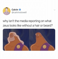 Beard, Memes, and Twitter: Calvin  @calvinstowell  why isn't the media reporting on what  zeus looks like without a hair or beard? i.....i cannot unsee this (@calvinstowell on Twitter)