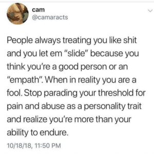 """Blackpeopletwitter, Funny, and Shit: cam  @camaracts  People always treating you like shit  and you let em """"slide"""" because you  think you're a good person or an  """"empath"""". When in reality you are a  fool. Stop parading your threshold for  pain and abuse as a personality trait  and realize you're more than your  ability to endure.  10/18/18, 11:50 PM Stop tolerating shitty people."""