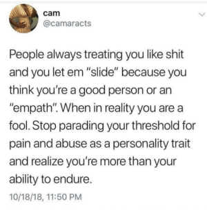 """Shit, Good, and Ability: cam  @camaracts  People always treating you like shit  and you let em """"slide"""" because you  think you're a good person or an  """"empath"""". When in reality you are a  fool. Stop parading your threshold for  pain and abuse as a personality trait  and realize you're more than your  ability to endure.  10/18/18, 11:50 PM Stop tolerating shitty people."""