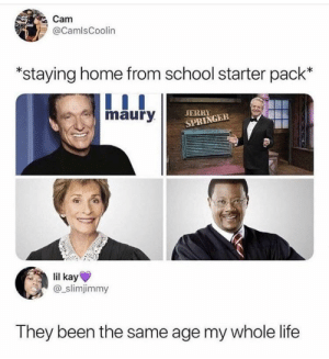 Jerry Springer, Life, and Maury: Cam  @CamlsCoolin  staying home from school starter pack'*  maury  JERRY  SPRINGER  lil kay  @_slimjimmy  They been the same age my whole life My day ones