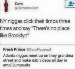 """New york niggas VS ATL niggas: Cam  @DammmnCam  NY niggas click their timbs three  imes and say """"There's no place  ike  Brooklyn""""  Fresh Prince @DonxFigueroal  Atlanta niggas meet up on they grandma  street and make dab videos all day in  emoji jumpsuits New york niggas VS ATL niggas"""