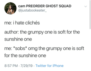 cliches: cam PREORDER GHOST SQUAD  @justabookeater_  me: i hate clichés  author: the grumpy one  is soft for the  sunshine one  me: *sobs* omg the grumpy one is soft  for the sunshine one  8:57 PM 7/29/19 Twitter for iPhone