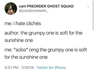 cliches: cam PREORDER GHOST SQUAD  @justabookeater  me: i hate clichés  author: the grumpy one is soft for the  sunshine one  me: *sobs* omg the grumpy one is soft  for the sunshine one  8:57 PM 7/29/19 Twitter for iPhone