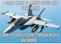 Dicks, Memes, and Army: CAME HERE TO DRAW DICKS AND  BEAT ARMY  AND I LEGALLY CAN'T DRAW DICIKS  ANVMORE Are Marines legally required to support Navy? @rykerusa