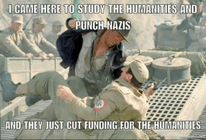 Memes, 🤖, and They: CAME HERE TO STUDY THE HUMANITIES AND  PUNCH NAZIS  AND THEY JUST CUT FUNDING FOR THE HUMANITIES  ematic ne