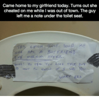 *brofist*: Came home to my girlfriend today. Turns out she  cheated on me while l was out of town. The guy  left me a note under the toilet seat.  THIS CHICK  si D ME  HE HAS A Bor FRIEND  HE MOR NINA A TER  so TELL LIKE THIS Ba  New  NANT *brofist*