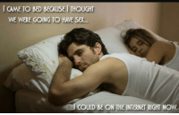 Internet, Sex, and Thought: CAME TO BED BECAUSE I THOUGHT  WE WERE GOING TO HAVE SEX...  COULD BE ON THE INTERNET RIGHT NOW