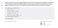 A beautifully hacky way to do a multiline string by a Stack Overflow innovator: came up with this very jimmy rigged method of a multi lined string. Since converting a function into  a string also returns any comments inside the function you can use the comments as your string  using a multilined comment /*I. You just have to trim off the ends and you have your string.  107  var myString -function)t/*  This is some  awesome multi-1ined  string using a comment  inside a function  returned as a string.  Enjoy the jimmy rigged code  /.tostring).slice(14,-3)  alert (myString)  share improve this answer  answered Mar 21 '13 at 21:05  Luke  ,095 1 73 A beautifully hacky way to do a multiline string by a Stack Overflow innovator