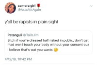 Bitch, Blackpeopletwitter, and Wat: camera girl  @AsiaAtltAgain  y'all be rapists in plain sight  Patanguli @TalibJim  Bitch if you're dressed half naked in public, don't get  mad wen i touch your body without your consent cuz  i believe that's wat you wants  4/12/18, 10:42 PM <p>Don't yell at the class for the actions of one (via /r/BlackPeopleTwitter)</p>