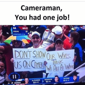 You had one job! by hnav930 MORE MEMES: Cameraman,  You had one job!  SA 64-2  OVERS 17  RUN RATL376  DONT SHOW OUR  WYS  CD  VETTORI  du PLESSIS  23 (47)  ROSSOUW  15 (24)  0-3 C  at 2 mins You had one job! by hnav930 MORE MEMES