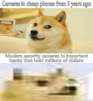 Yes i know that they have shitty quality on purpose but i just wanted to do a funni meme: Cameras in cheap phones from 5 years ago:  Modern security cameras in important  banks that hold millions of dollars: Yes i know that they have shitty quality on purpose but i just wanted to do a funni meme