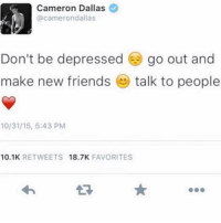 Friends, Funny, and Dallas: Cameron Dallas  @camerondallas  Don't be depressed ) go out and  make new friends ㊥ talk to people  10/31/15, 5:43 PM  10.1K RETWEETS 18.7K FAVORITES X niggas felt that last one @larnite • ➫➫➫ Follow @Staggering for more funny posts daily!