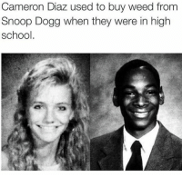 Stoner Fact!: Cameron Diaz used to buy weed from  Snoop Dogg when they were in high  school Stoner Fact!