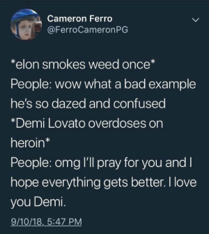 I love Elon Musk: Cameron Ferro  @FerroCameronPG  *elon smokes weed once*  People: wow what a bad example  he's so dazed and confused  *Demi Lovato overdoses on  heroin*  People: omg I'll pray for you and l  hope everything gets better. I love  you Demi.  9/10/18,_5:47 PM I love Elon Musk