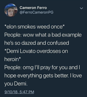 Bad, Confused, and Demi Lovato: Cameron Ferro  @FerroCameronPG  *elon smokes weed once*  People: wow what a bad example  he's so dazed and confused  *Demi Lovato overdoses on  heroin*  People: omg l'll pray for you and I  hope everything gets better. I love  you Demi.  9/10/18, 5:47 PM