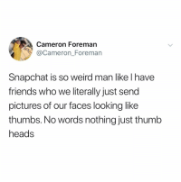 Friends, Memes, and Snapchat: Cameron Foreman  @Cameron_Foreman  Snapchat is so weird man like l have  friends who we literally just send  pictures of our faces looking like  thumbs. No words nothing just thumb  heads Post 1630: dm this to your favorite thumb heads
