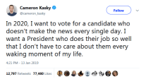 "Joker, Life, and News: Cameron Kasky  @cameron_kasky  Follow )  In 2020, I want to vote for a candidate who  doesn't make the news every single day. I  want a President who does their job so well  that I don't have to care about them every  waking moment of my life.  4:21 PM-13 Jan 2019  12.AM/ Rebwests  '//-AGO} l ikees  馥 the-joker-hates-sjws:  All presidents make the news everyday, what are you smoking?  ""I want to be able to turn my brain off and blindly trust a government official because that's what I did before Scary Orange Man showed up and and I suddenly cared about government overreach and war in the Middle East :'("""