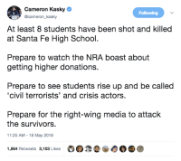 "Bodies , School, and Tumblr: Cameron Kasky  @cameron_kasky  Following  At least 8 students have been shot and killed  at Santa Fe High School.  Prepare to watch the NRA boast about  getting higher donations.  Prepare to see students rise up and be called  'civil terrorists' and crisis actors.  Prepare for the right-wing media to attack  the survivors  11:25 AM-18 May 2018  1,564 Retweets 3,103 Likes  IGHT <p><a href=""http://celticpyro.tumblr.com/post/174029719054/hominishostilis-scrawnyflannelman-im"" class=""tumblr_blog"">celticpyro</a>:</p>  <blockquote><p><a href=""http://hominishostilis.tumblr.com/post/174028558638/scrawnyflannelman-im-prepared-for-gun-control"" class=""tumblr_blog"">hominishostilis</a>:</p><blockquote> <p><a href=""https://scrawnyflannelman.tumblr.com/post/174028417431/im-prepared-for-gun-control-advocates-to-prop"" class=""tumblr_blog"">scrawnyflannelman</a>:</p>  <blockquote><p>I'm prepared for gun control advocates to prop their soapbox atop the bodies before they're cold. </p></blockquote>  <p>This whole tweet is a giant virtue-signal, about virtue signaling.  </p> </blockquote> <p>I'm prepared for more evidence to surface about how current gun control legislation want properly enforced, but everyone acting as if no regulation exists at all.</p></blockquote>"