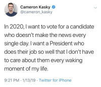 Iphone, Life, and News: Cameron Kasky  @cameron_kasky  In 2020, 1 want to vote for a candidate  who doesn't make the news every  single day. I want a President who  does their job so well that I don't have  to care about them every waking  moment of my life.  9:21 PM 1/13/19 Twitter for iPhone Return to Normalcy