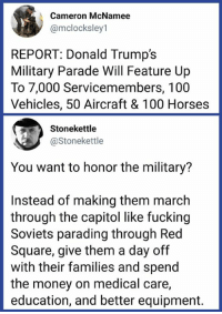 Right?: Cameron McNamee  @mclocksley1  REPORT: Donald Trump's  Military Parade Will Feature Up  To 7,000 Servicemembers, 100  Vehicles, 50 Aircraft & 100 Horses  Stonekettle  @Stonekettle  You want to honor the military?  Instead of making them march  through the capitol like fucking  Soviets parading through Red  Square, give them a day off  with their families and spend  the money on medical care,  education, and better equipment. Right?