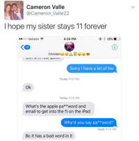 """""""I follow @kalesalad and u should too"""" - Kendall Jenner and Jesus: Cameron Valle  Cameron Valle22  I hope my sister stays 11 forever  4:24 PM  ooo Verizon  38%  K 18  Christen  JL  Sorry I have a lot of hw  Today 3:07 PM  Ok  Today 4:23 PM  What's the apple pa  word and  email to get into the ft on the iPad  Why'd you say pa  word?  Read 4:23 PM  Bc it has a bad word in it """"I follow @kalesalad and u should too"""" - Kendall Jenner and Jesus"""