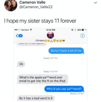Apple, Bad, and Ipad: Cameron Valle  @Cameron_Valle22  I hope my sister stays 11 forever  ..ooo Verizon令  4:24 PM  18  Sorry I have a lot of hw  Today 3:07 PM  Ok  Today 4:23 PM  What's the apple pa**word and  email to get into the ft on the iPad  Why'd you say pa**word?  Read 4:23 PM  Bc it has a bad word in it so young. so innocent.