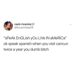 """Sounds fair enough to me via /r/memes https://ift.tt/2Lc6qM8: cami rivarola  @itscamilaaa18  """"sPeAk EnGLish yOu LiVe iN aMeRiCa""""  ok speak spanish when you visit cancun  twice a year you dumb bitch Sounds fair enough to me via /r/memes https://ift.tt/2Lc6qM8"""