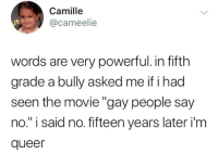 "Movie, Powerful, and Bully: Camille  @cameelie  words are very powerful. in fifth  grade a bully asked me if i had  seen the movie ""gay people say  no."" i said no. fifteen years later i'm  queer"