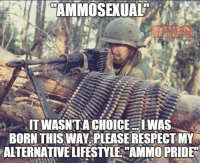 "America, Memes, and Patriotic: CAMMOSEXUAL  TWASNTA CHOICE WAS  BORN THIS WAY PLEASE RESPECTMY  ALTERNATIVE LIFESTYLE AMMO PRIDE"" That's right. It's a lifestyle. Don't judge. veteranscomefirst veterans_us Veterans Usveterans veteransUSA SupportVeterans Politics USA America Patriots Gratitude HonorVets thankvets supportourtroops semperfi USMC USCG USAF Navy Army military godblessourmilitary soldier holdthegovernmentaccountable RememberEveryoneDeployed Usflag StarsandStripes"