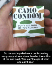 Condom, Dad, and Memes: CAMO  CONDOM  T.M.  DON'T LET THEM  SEE YOU COMING  So me and my dad were out browsing  army-navy stores when then he threw this  at me and said, 'She can't laugh at what  she can't see!' humpday humpdayhumor ouch camo cantseeit