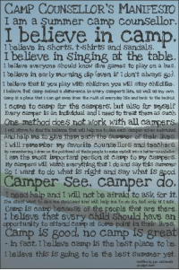 .: CAMP COUNSELLOR'S MANIFESTO  I am a Summer camp counSellor  I believe in camp  I believs in Shorts, t-Shirts and sandals  I believe in Singing at the table  Ibelieve in early morning cip (even if Idon't alrays go  1 belleve everyone should know sve garses to play on a bus  I ballare that If you play with ehldren you wll stay chldika  I baliava fhaf carp raloas a difarenca in avary carrper life, as well a ny aur  АТР s a place test an get anay rcor, the rush 0Eeseryday ] e and beck to the besics  Icome to camp for the campers, but also for ryselF  Evary carper is an hdlidual and Insed to trea thary as such  One method does not work with all campers  And help ae to give ther each the suner of their lives.  I will rere raber ray favorite counssllors and teachers  ay rererbering & drar on the poSitives o tiese people to rabe ryselk intos better counsellcc  I api the aost iepportant person at carp to vy carppors.  Fy eanpers will hateh everything that I do and say this surarer  So I want to do what is right and Say what is good  Camper See, camper do.  I need help and I Mill not be afraic to ask for it  The staff want to saa me succaad and will halp ma to do sa but only if I ssk  Camp is carmp besause of the people that are there  belisvs that svEry child Should have an  opportunity to attond carp at Sorme poi  in their lives  Camp is good, no camp is great  in fact, I believe camp is the best place to be  I believe this is going to be the best Surnmer yet  writtn by1m.cl hrdz .